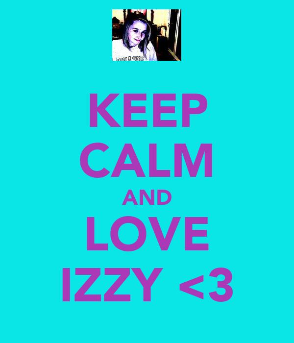 KEEP CALM AND LOVE IZZY <3