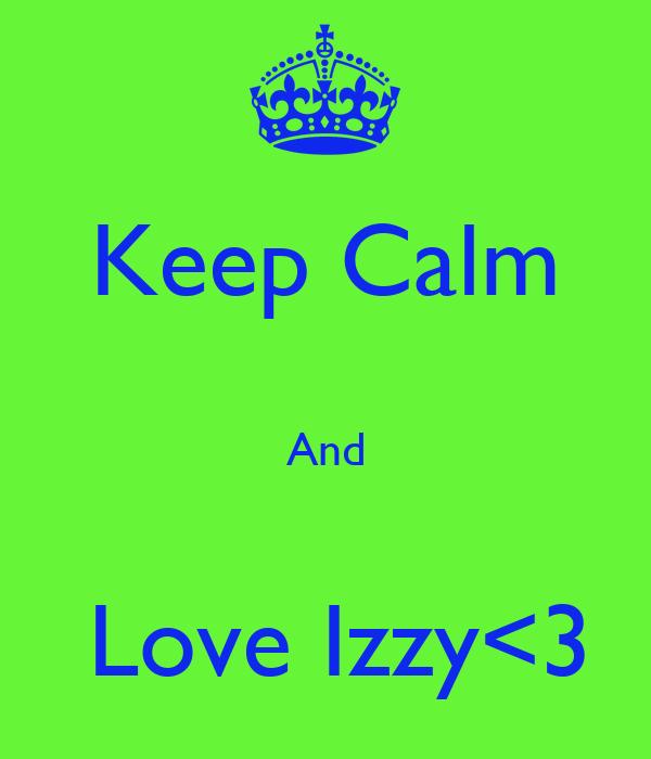 Keep Calm  And   Love Izzy<3