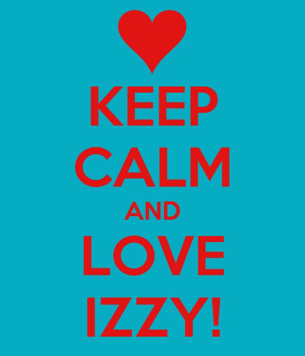 KEEP CALM AND LOVE IZZY!