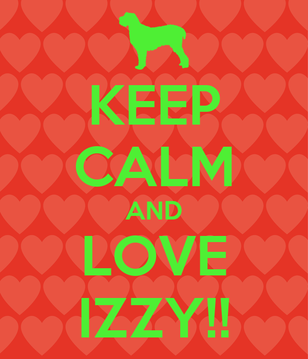 KEEP CALM AND LOVE IZZY!!