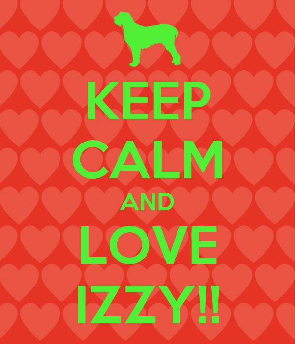 KEEP CALM AND LOVE IZZY!!