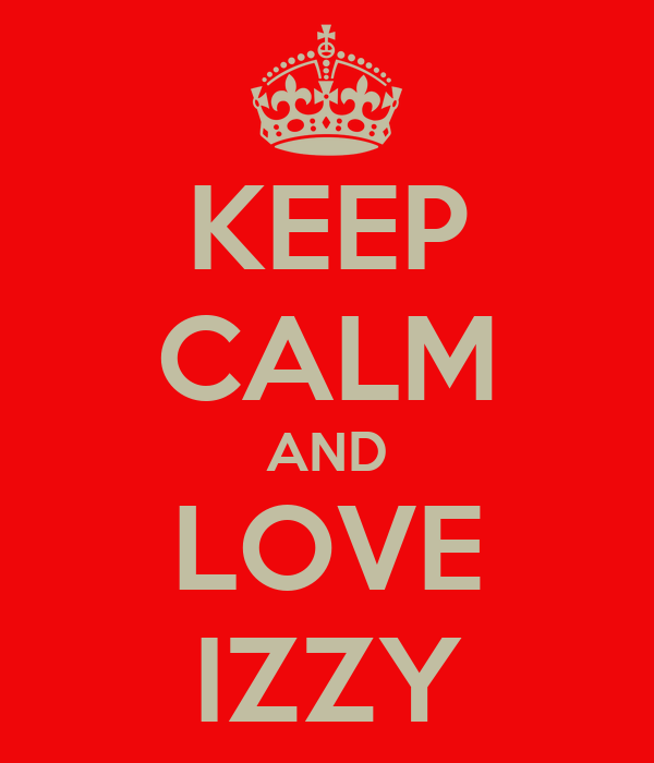 KEEP CALM AND LOVE IZZY