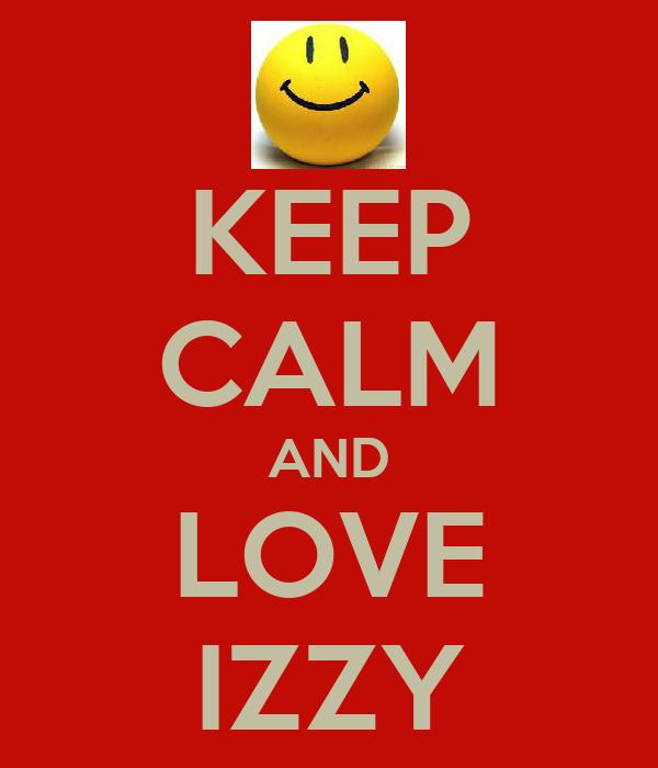 KEEP CALM AND LOVE IZZY