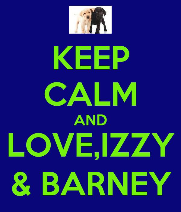 KEEP CALM AND LOVE,IZZY & BARNEY