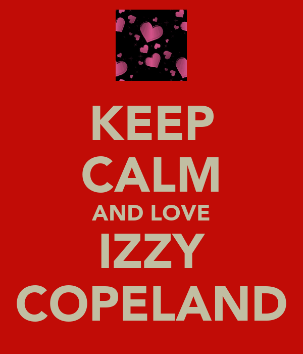 KEEP CALM AND LOVE IZZY COPELAND