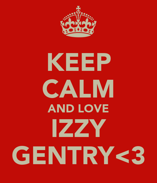 KEEP CALM AND LOVE IZZY GENTRY<3