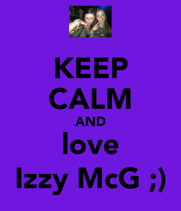 KEEP CALM AND love Izzy McG ;)