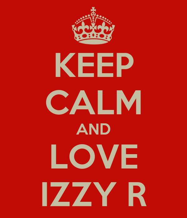 KEEP CALM AND LOVE IZZY R