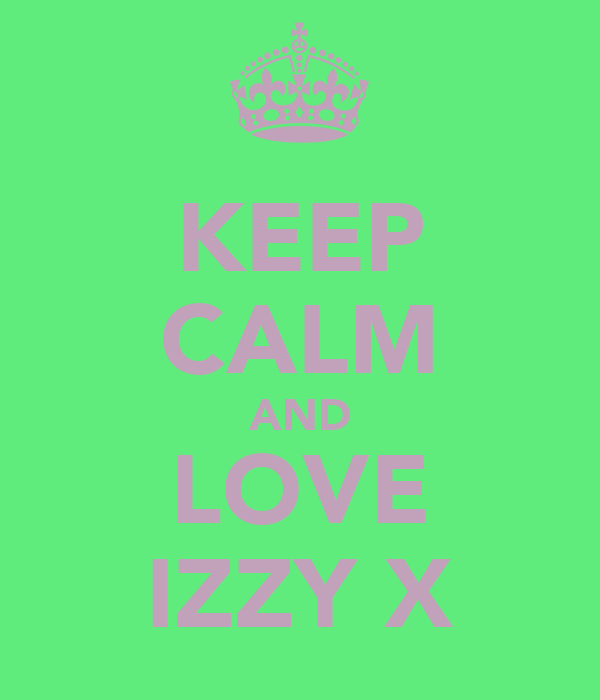 KEEP CALM AND LOVE IZZY X