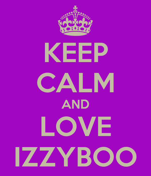 KEEP CALM AND LOVE IZZYBOO