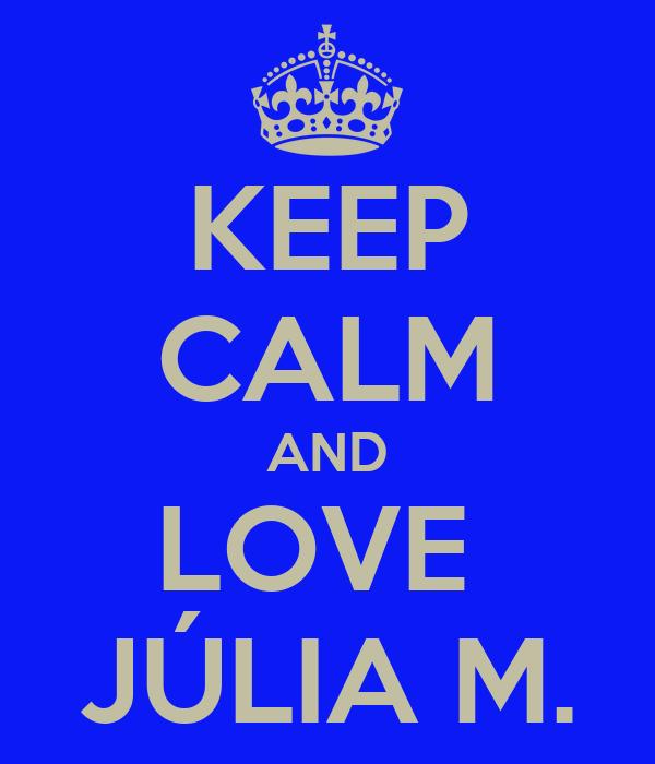 KEEP CALM AND LOVE  JÚLIA M.