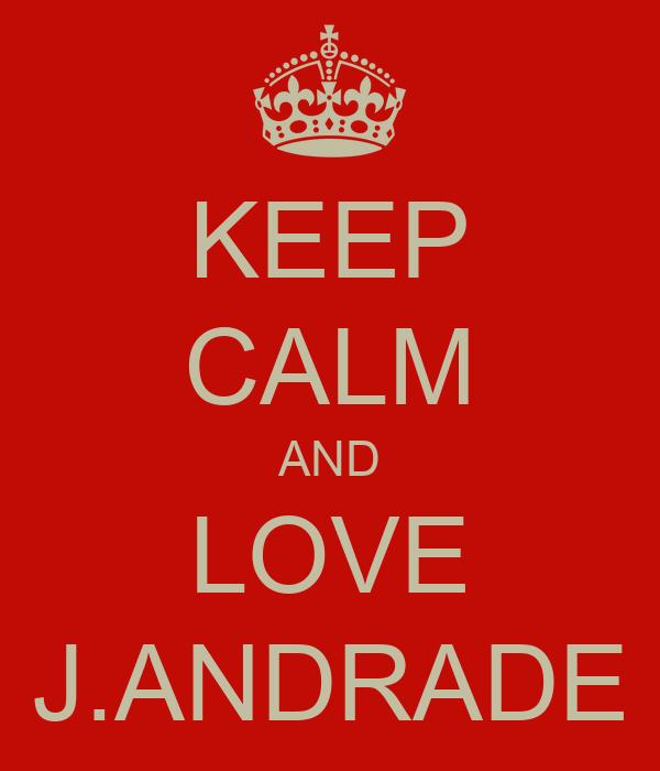 KEEP CALM AND LOVE J.ANDRADE
