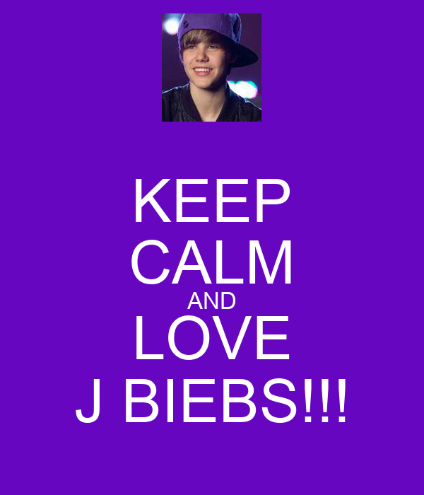 KEEP CALM AND LOVE J BIEBS!!!