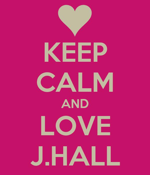 KEEP CALM AND LOVE J.HALL