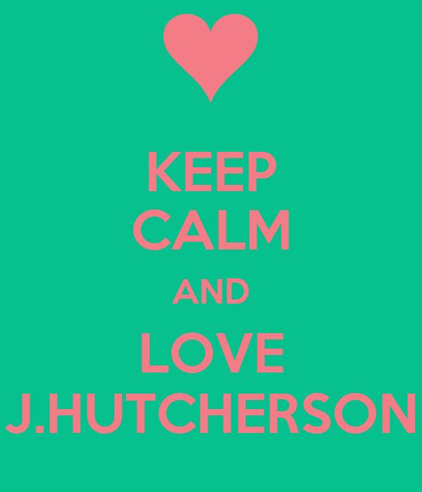 KEEP CALM AND LOVE J.HUTCHERSON