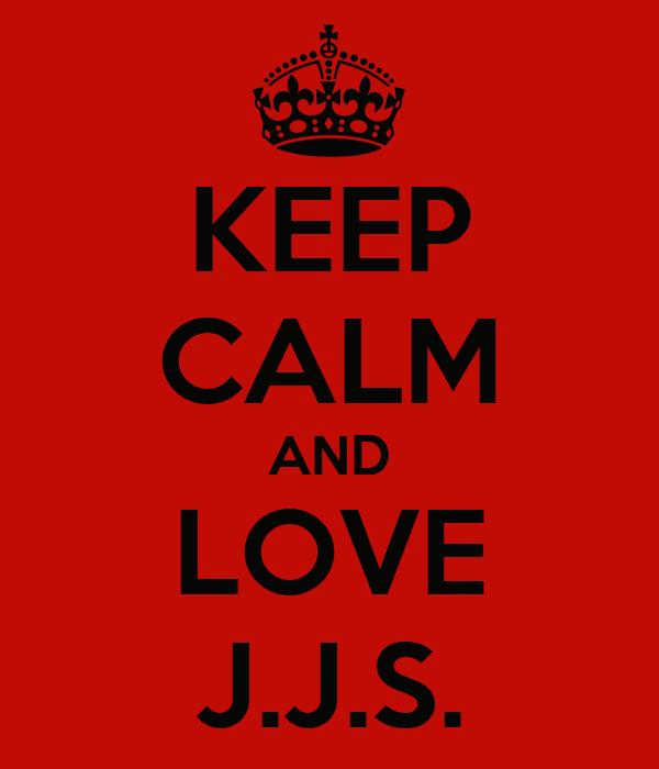 KEEP CALM AND LOVE J.J.S.