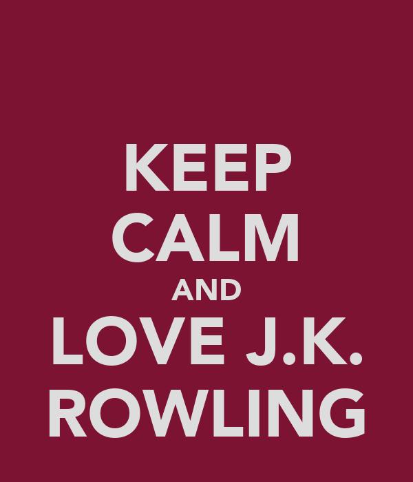 KEEP CALM AND LOVE J.K. ROWLING