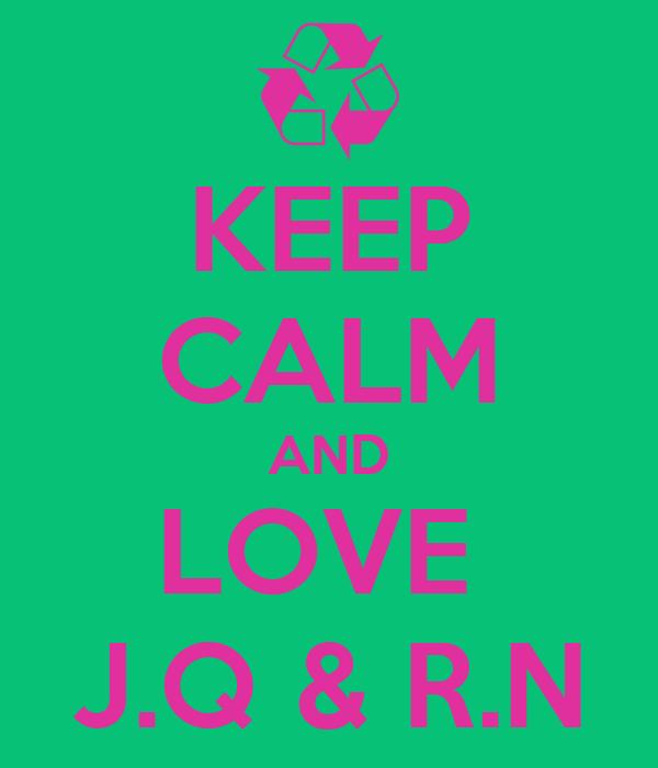 KEEP CALM AND LOVE  J.Q & R.N