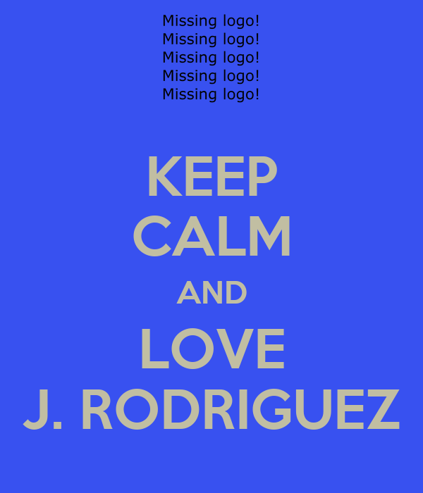 KEEP CALM AND LOVE J. RODRIGUEZ