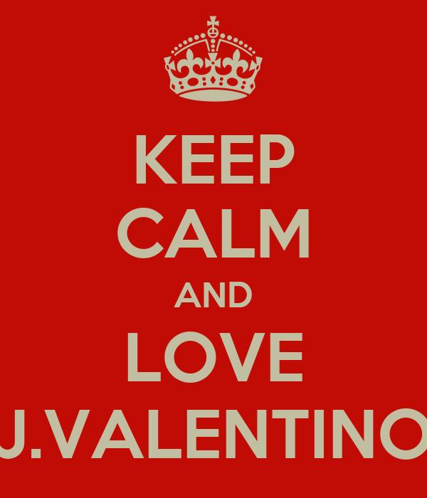 KEEP CALM AND LOVE J.VALENTINO