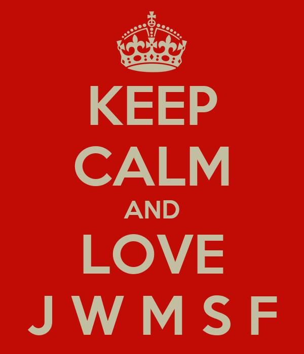 KEEP CALM AND LOVE J W M S F