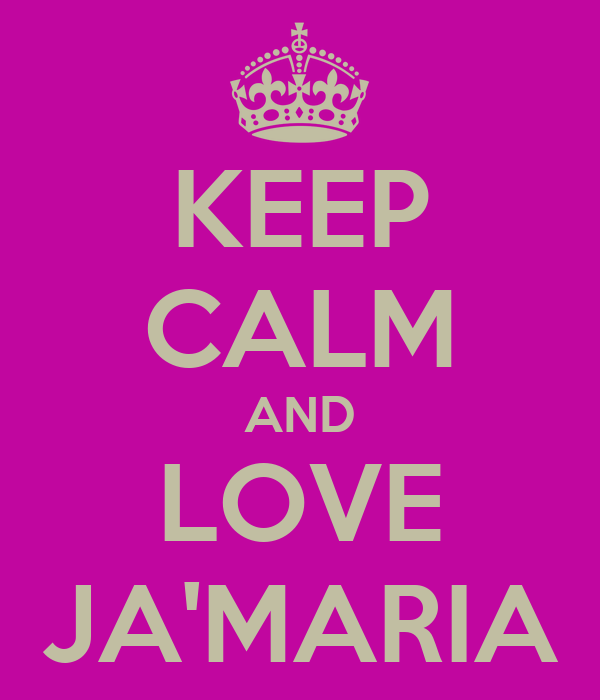 KEEP CALM AND LOVE JA'MARIA