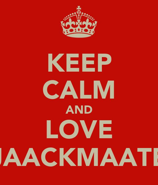 KEEP CALM AND LOVE JAACKMAATE