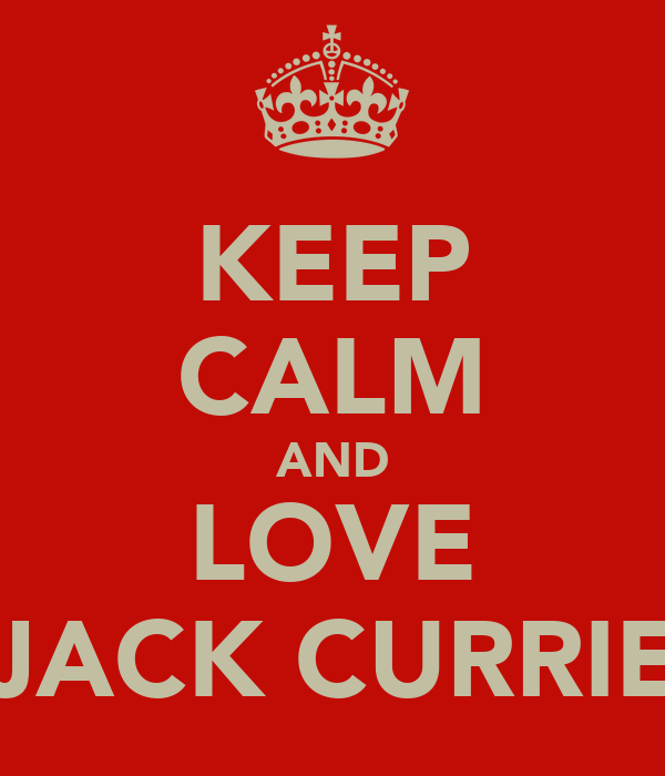 KEEP CALM AND LOVE JACK CURRIE
