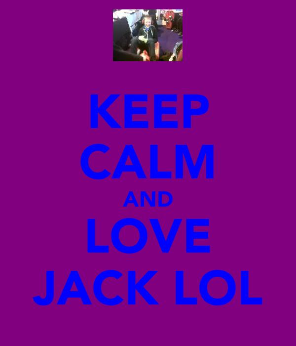 KEEP CALM AND LOVE JACK LOL