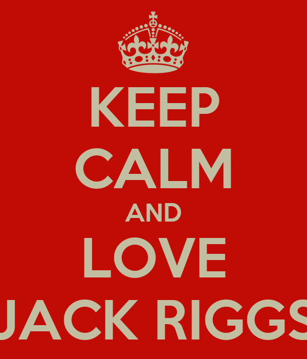 KEEP CALM AND LOVE JACK RIGGS