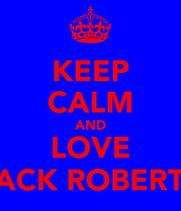 KEEP CALM AND LOVE JACK ROBERTS