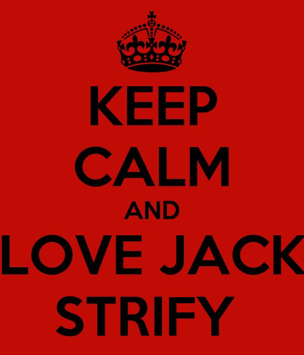 KEEP CALM AND LOVE JACK STRIFY