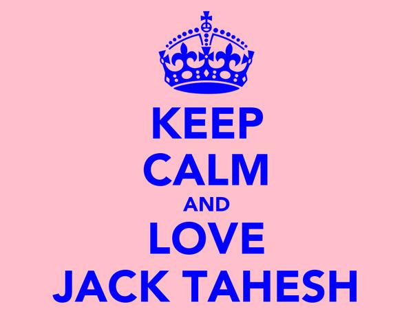 KEEP CALM AND LOVE JACK TAHESH