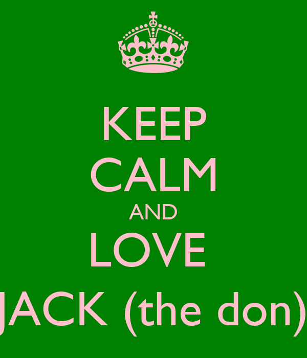 KEEP CALM AND LOVE  JACK (the don)