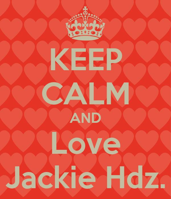 KEEP CALM AND Love Jackie Hdz.