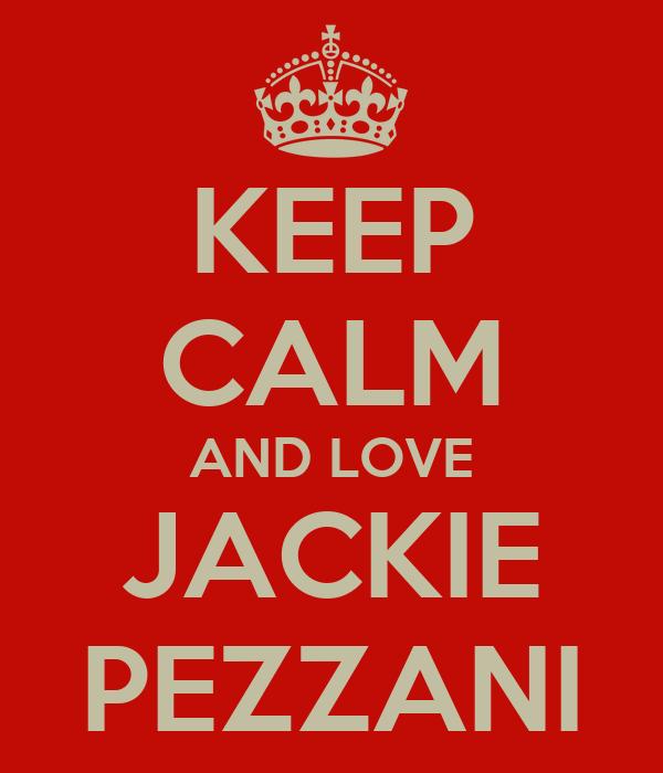 KEEP CALM AND LOVE JACKIE PEZZANI