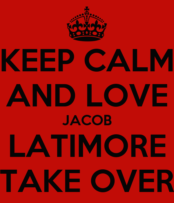 KEEP CALM AND LOVE JACOB LATIMORE TAKE OVER