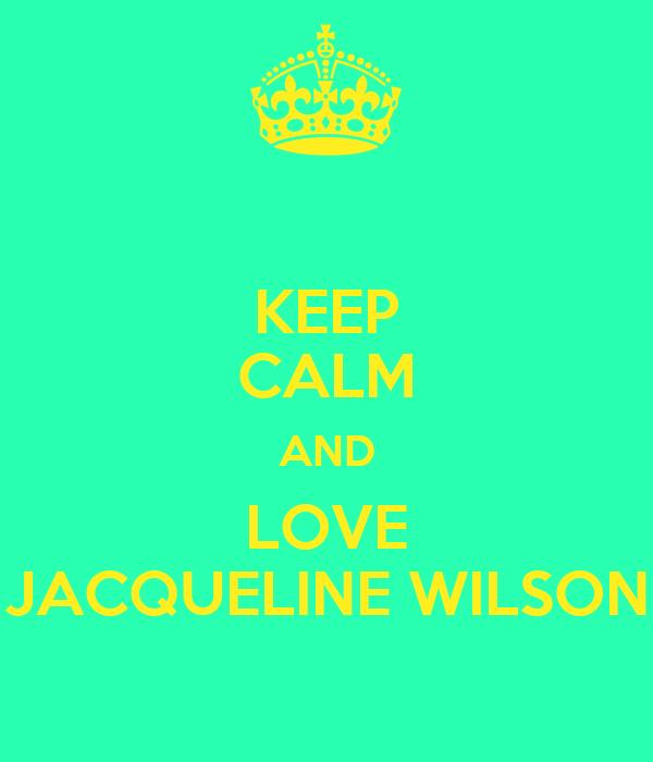 KEEP CALM AND LOVE JACQUELINE WILSON