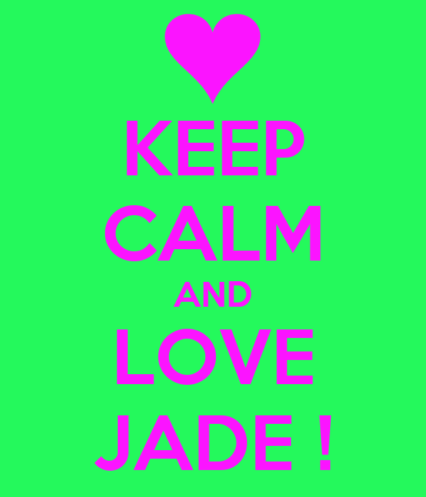 KEEP CALM AND LOVE JADE !