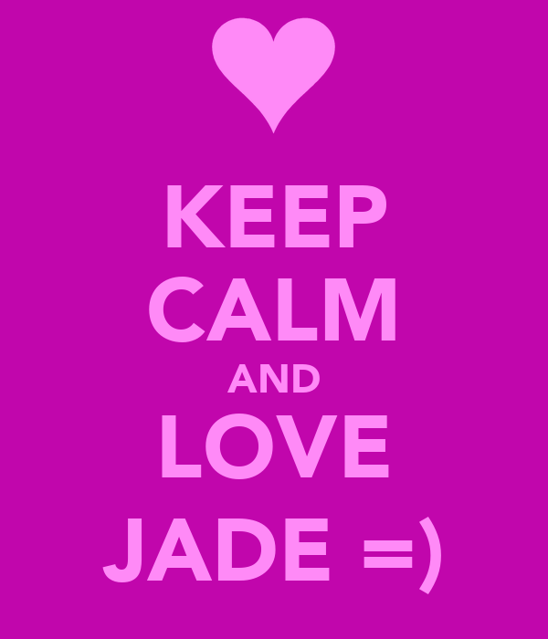 KEEP CALM AND LOVE JADE =)