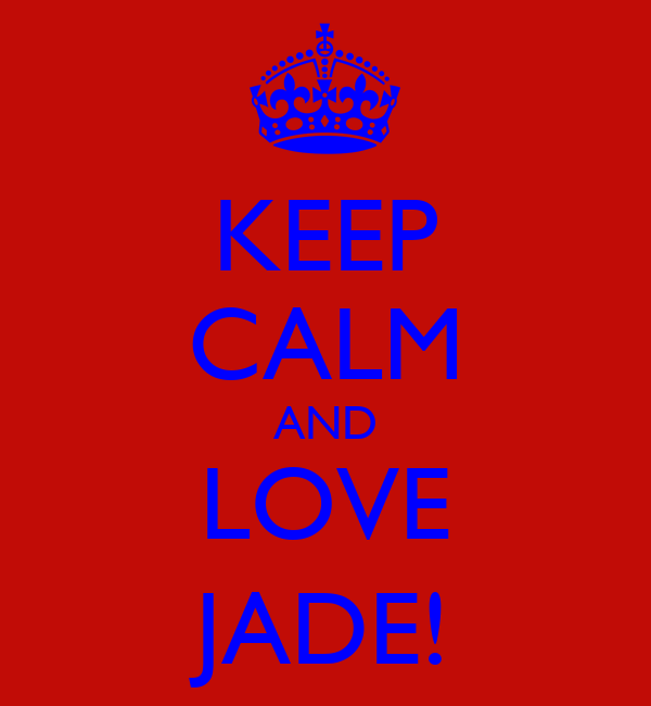 KEEP CALM AND LOVE JADE!