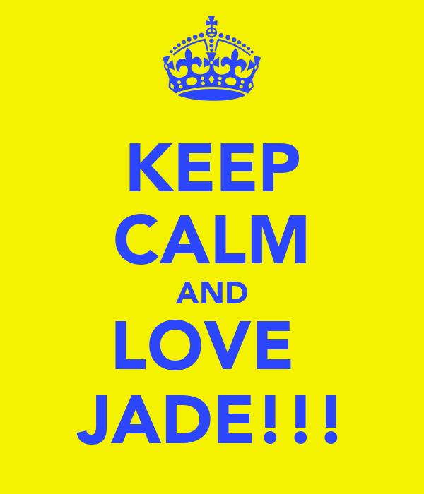 KEEP CALM AND LOVE  JADE!!!