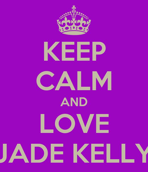 KEEP CALM AND LOVE JADE KELLY