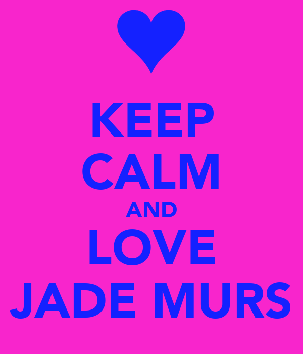 KEEP CALM AND LOVE JADE MURS