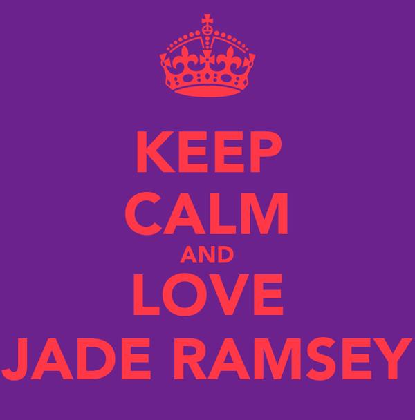 KEEP CALM AND LOVE JADE RAMSEY