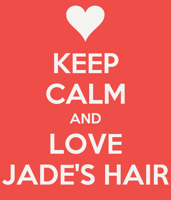 KEEP CALM AND LOVE JADE'S HAIR