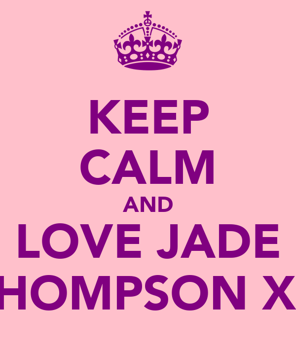 KEEP CALM AND LOVE JADE THOMPSON XX
