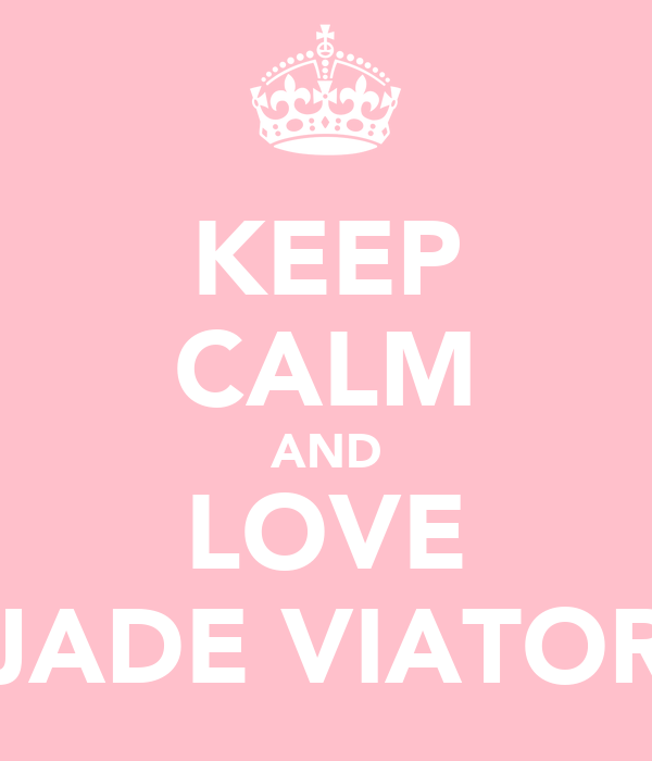 KEEP CALM AND LOVE JADE VIATOR