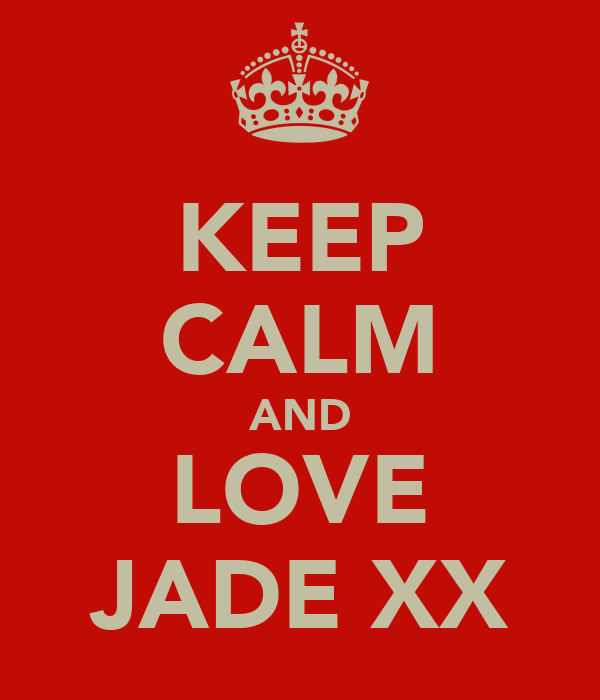 KEEP CALM AND LOVE JADE XX