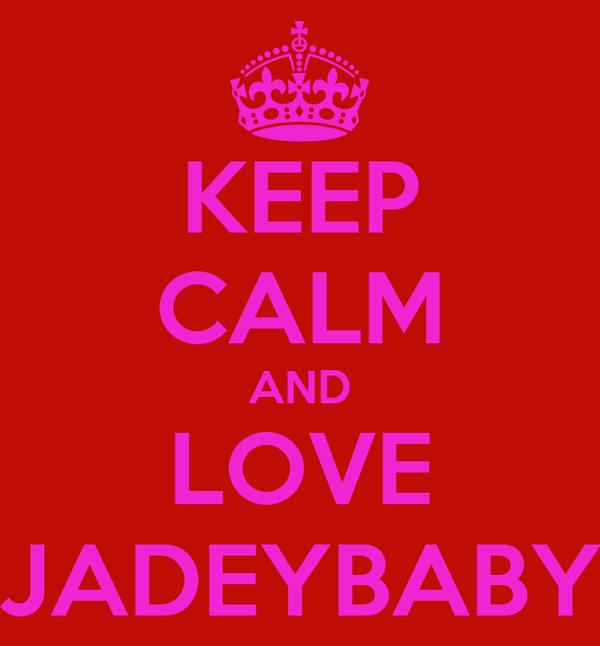 KEEP CALM AND LOVE  JADEYBABY
